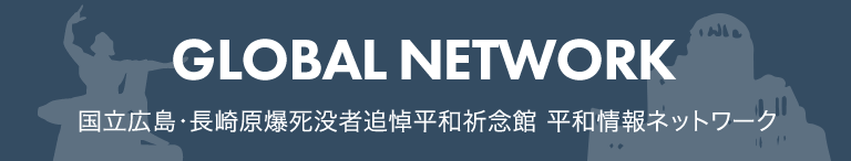 国立広島・長崎原爆死没者追悼平和祈念館 平和情報ネットワーク GLOBAL NETWORK