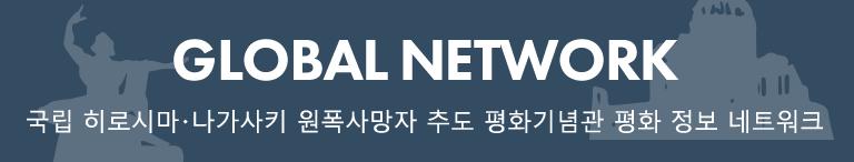 국립 히로시마・나가사키 원폭사망자 추도 평화기념관 평화 정보 네트워크 GLOBAL NETWORK
